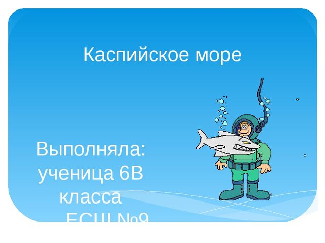Каспийское море Выполняла: ученица 6В класса ЕСШ №9 Грачева Алиса