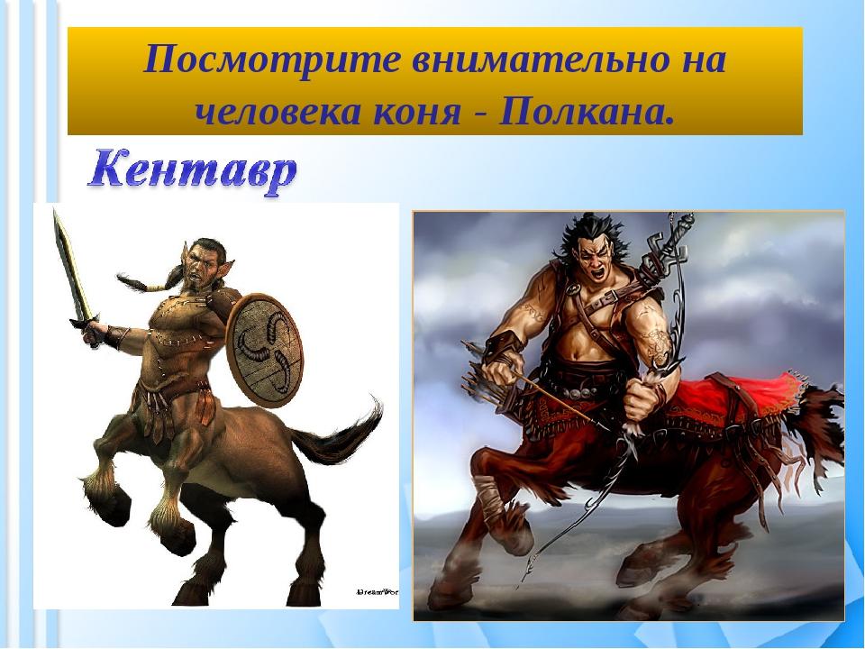 Посмотрите внимательно на человека коня - Полкана.