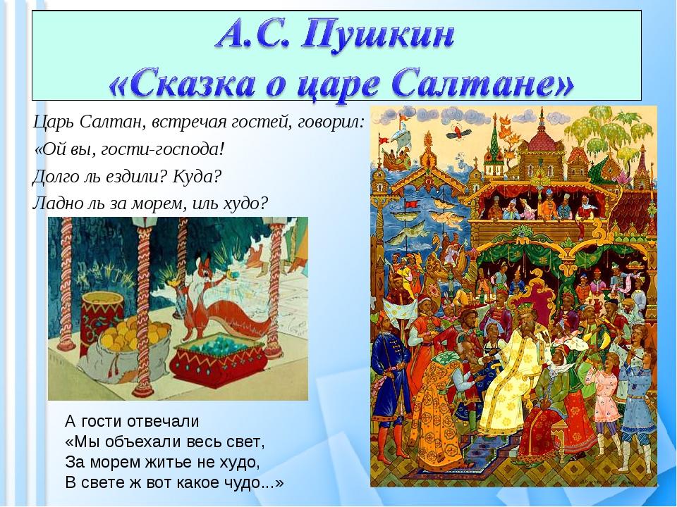 Царь Салтан, встречая гостей, говорил: «Ой вы, гости-господа! Долго ль ездили...