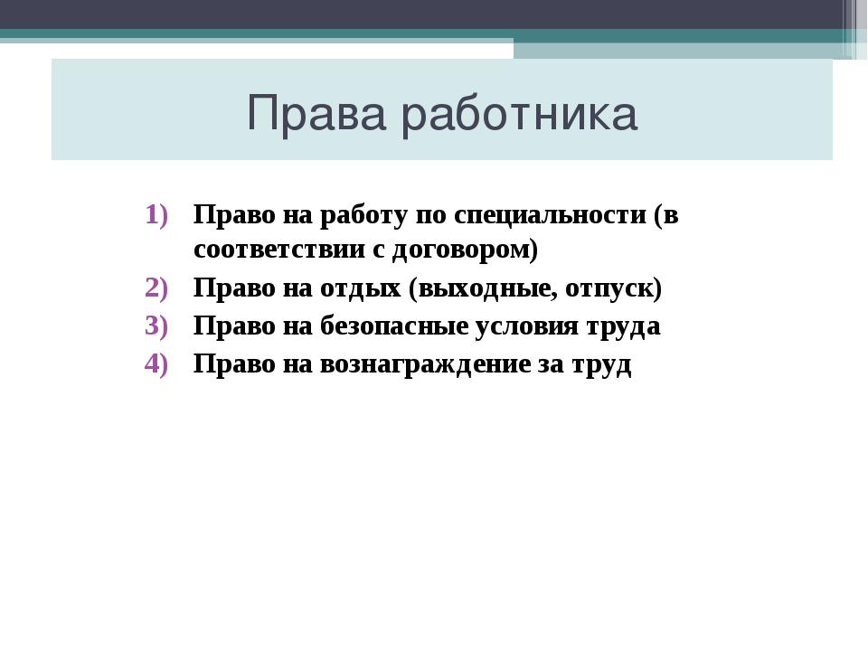 Права работника Право на работу по специальности (в соответствии с договором)...