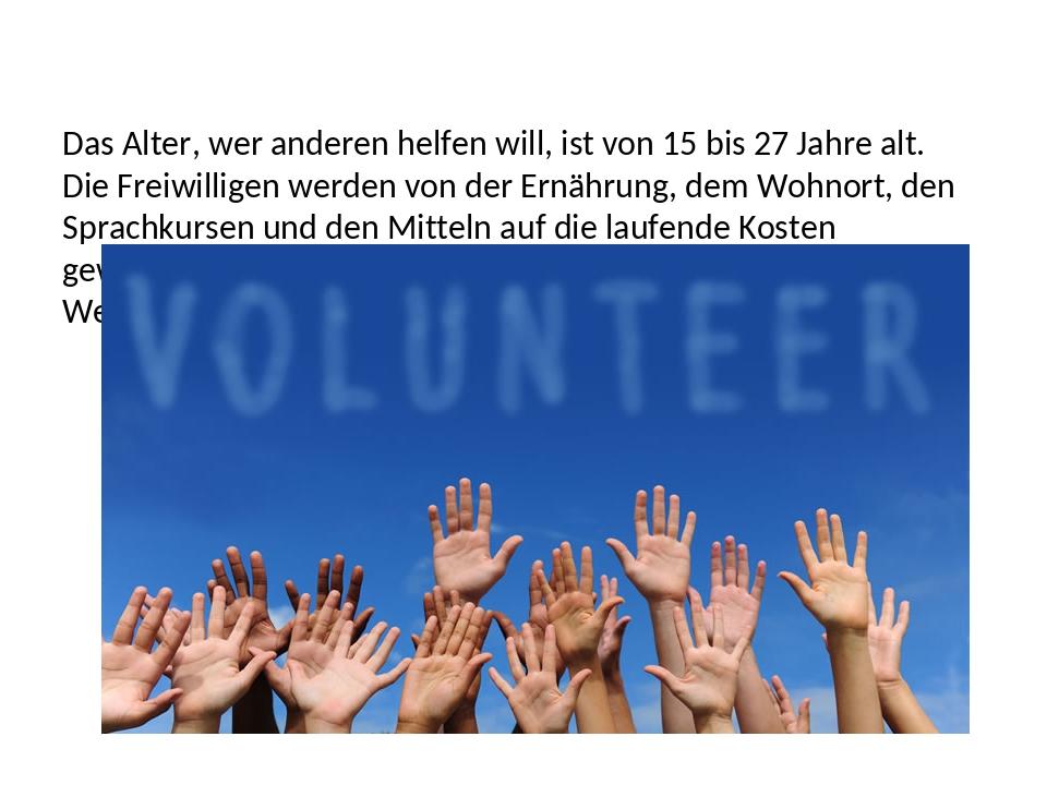 Das Alter, wer anderen helfen will, ist von 15 bis 27 Jahre alt. Die Freiwil...
