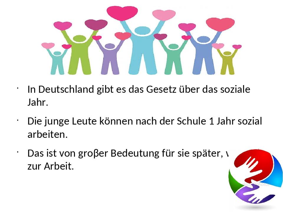 In Deutschland gibt es das Gesetz über das soziale Jahr. Die junge Leute kön...