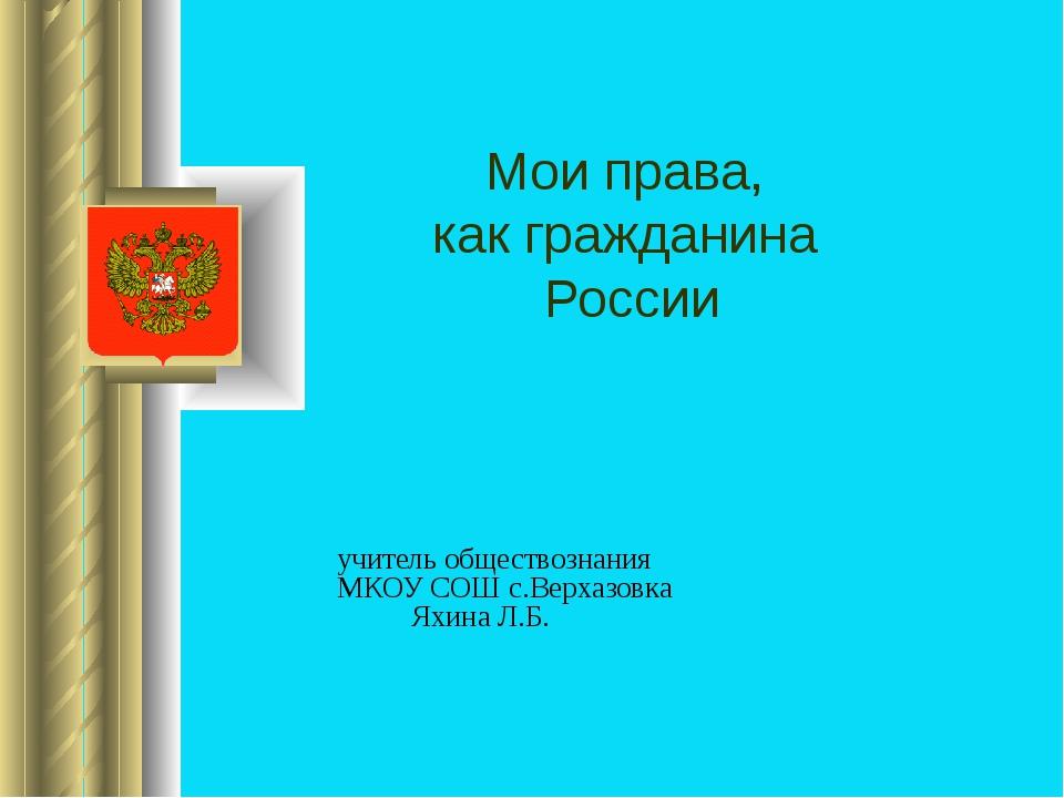 учитель обществознания МКОУ СОШ с.Верхазовка Яхина Л.Б. Мои права, как гражд...