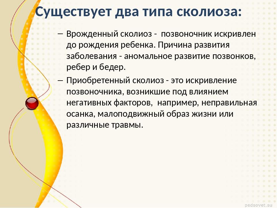 Существует два типа сколиоза: Врожденный сколиоз - позвоночник искривлен до р...