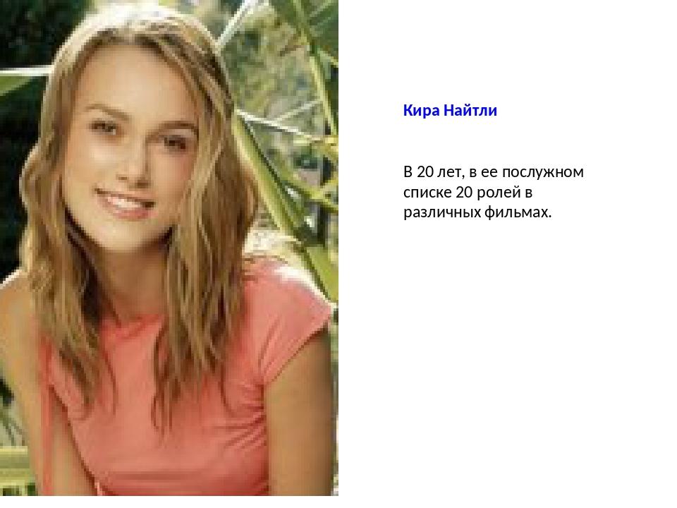 Кира Найтли В 20 лет, в ее послужном списке 20 ролей в различных фильмах.