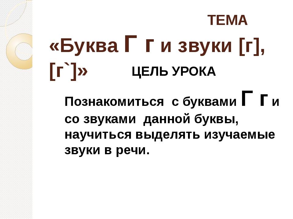 ТЕМА «Буква Г г и звуки [г], [г`]» ЦЕЛЬ УРОКА Познакомиться с буквами Г г и...