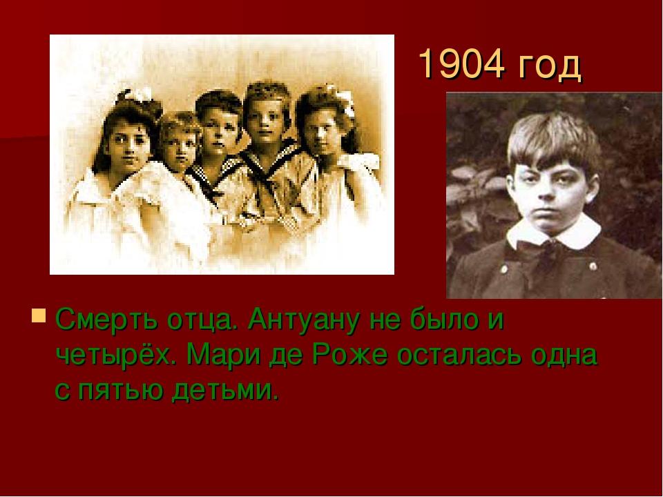 1904 год Смерть отца. Антуану не было и четырёх. Мари де Роже осталась одна с...