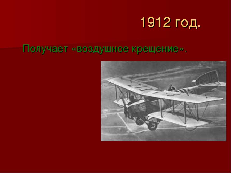 1912 год. Получает «воздушное крещение».