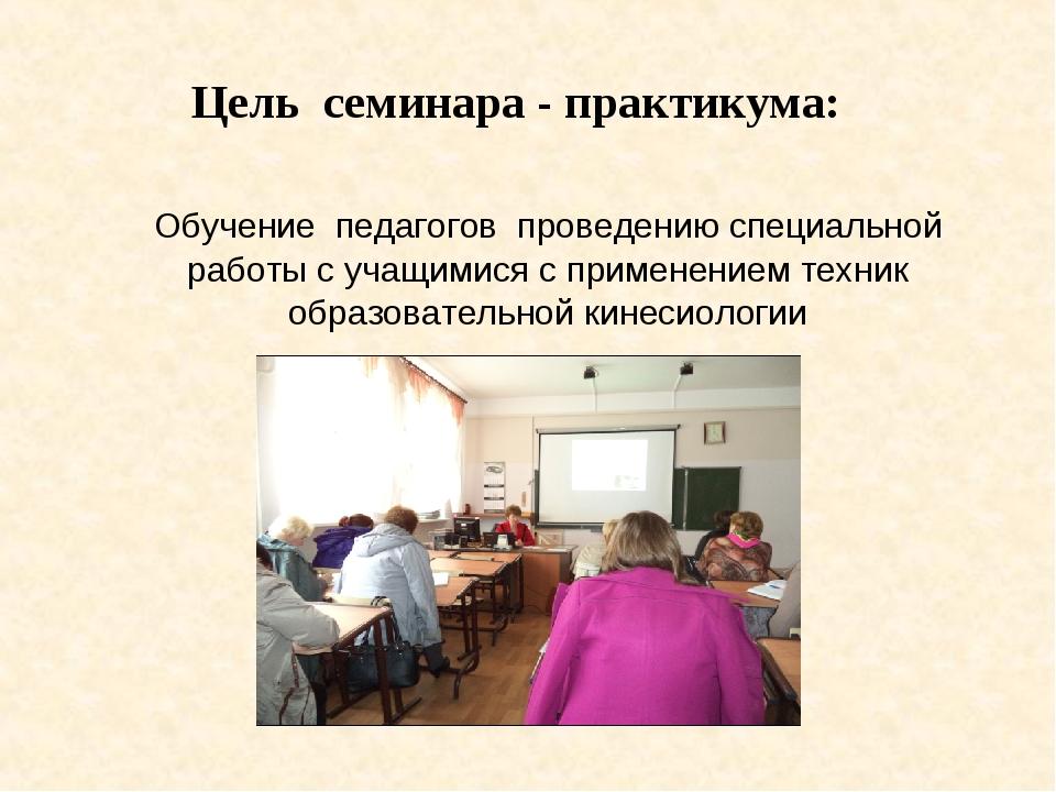 Цель семинара - практикума: Обучение педагогов проведению специальной работы...