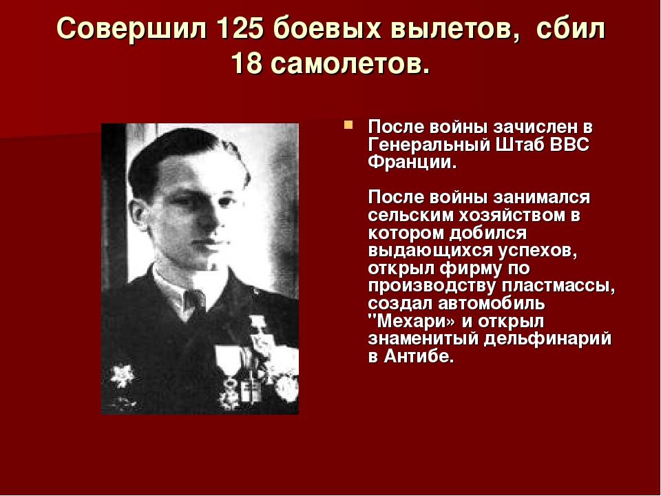 Совершил 125 боевых вылетов, сбил 18 самолетов. После войны зачислен в Генер...
