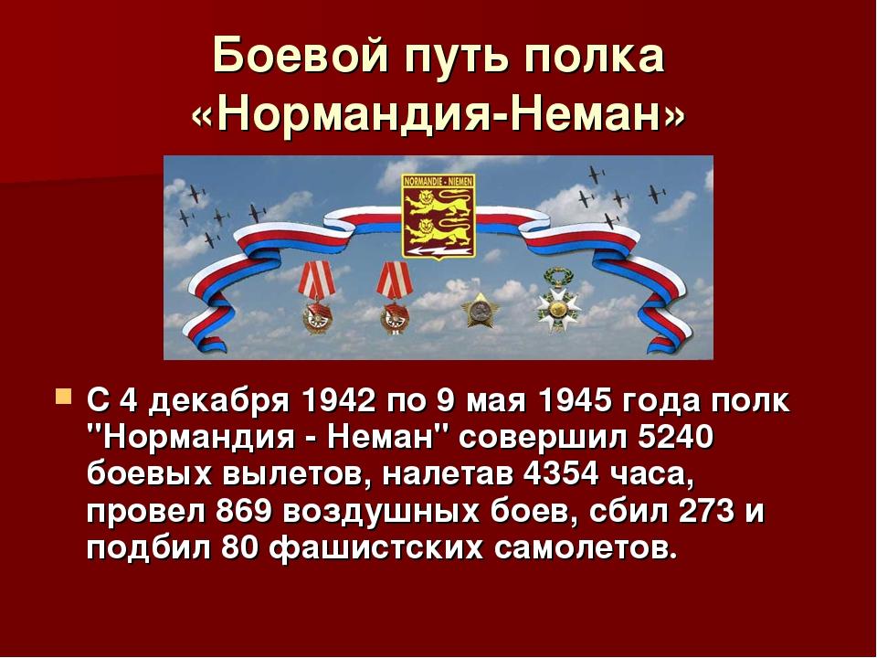 Боевой путь полка «Нормандия-Неман» С 4 декабря 1942 по 9 мая 1945 года полк...