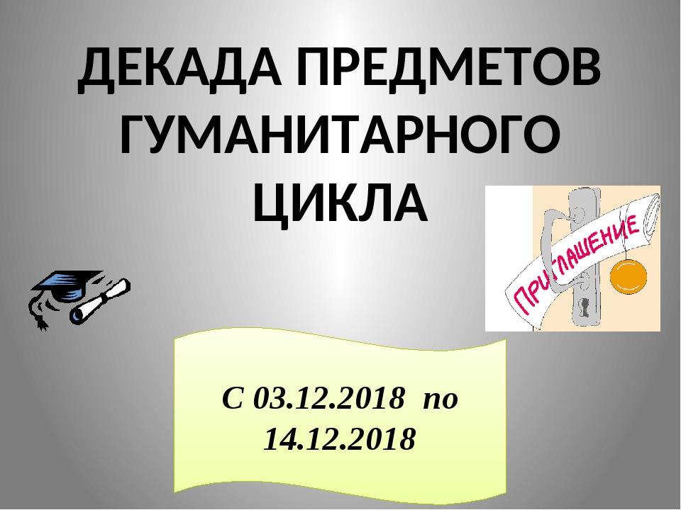 ДЕКАДА ПРЕДМЕТОВ ГУМАНИТАРНОГО ЦИКЛА С 03.12.2018 по 14.12.2018