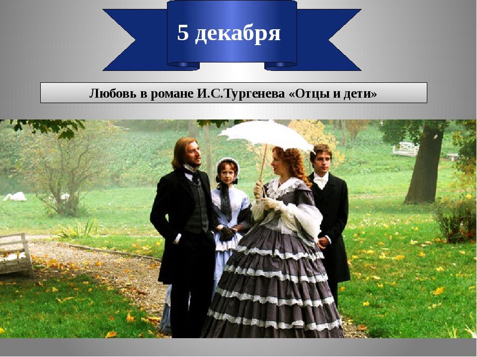 5 декабря Любовь в романе И.С.Тургенева «Отцы и дети»