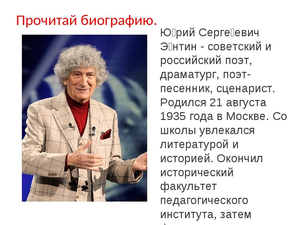 Прочитай биографию. Ю́рий Серге́евич Э́нтин- советский и российский поэт, др...