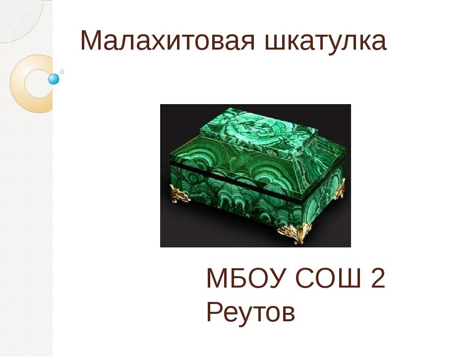 Малахитовая шкатулка МБОУ СОШ 2 Реутов