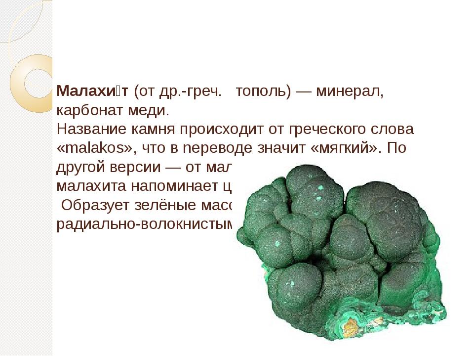 Малахи́т(отдр.-греч. тополь) —минерал,карбонатмеди. Название камня пр...