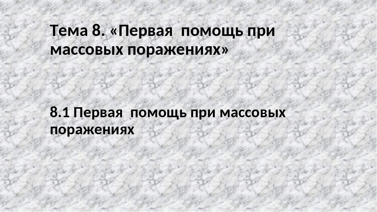 Тема 8. «Первая помощь при массовых поражениях» 8.1 Первая помощь при массовы...
