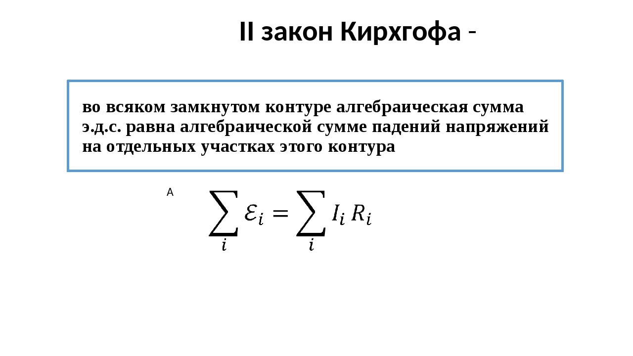 II закон Кирхгофа - во всяком замкнутом контуре алгебраическая сумма э.д.с. р...