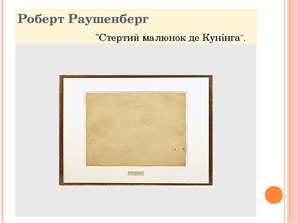 """Роберт Раушенберг """"Стертий малюнок де Кунінга""""."""