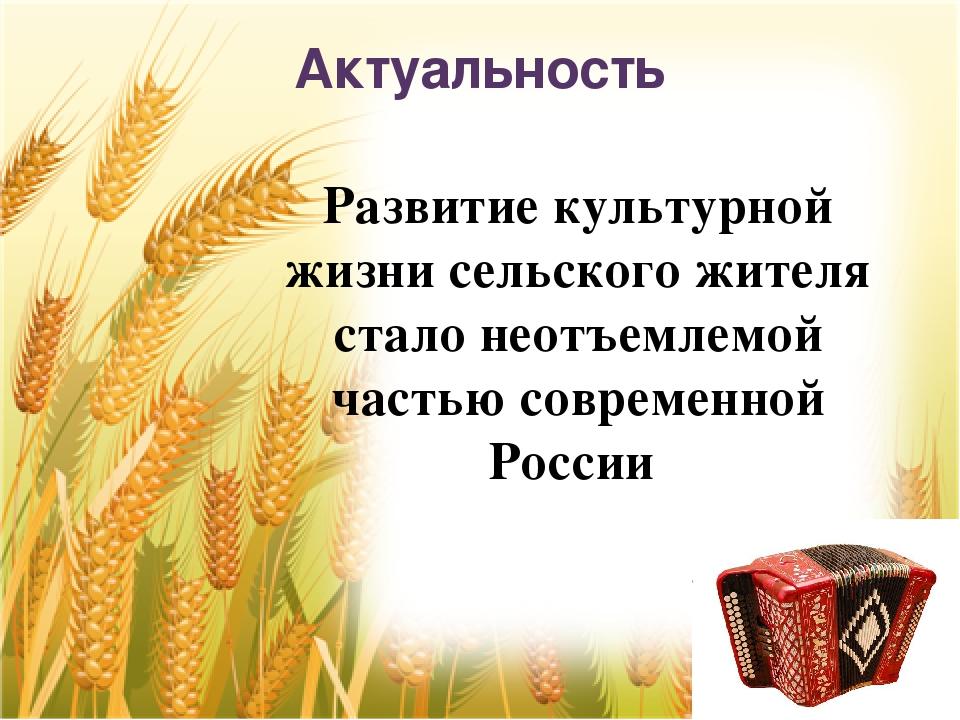Актуальность Развитие культурной жизни сельского жителя стало неотъемлемой ча...
