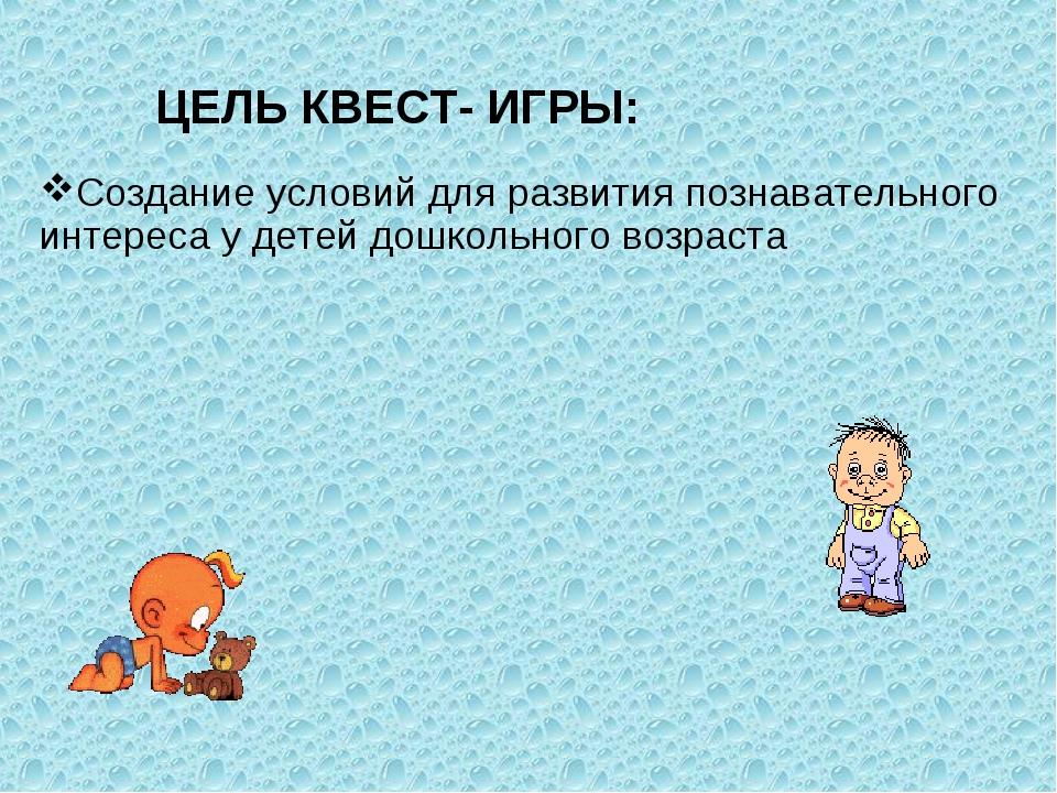 ЦЕЛЬ КВЕСТ- ИГРЫ: Создание условий для развития познавательного интереса у д...