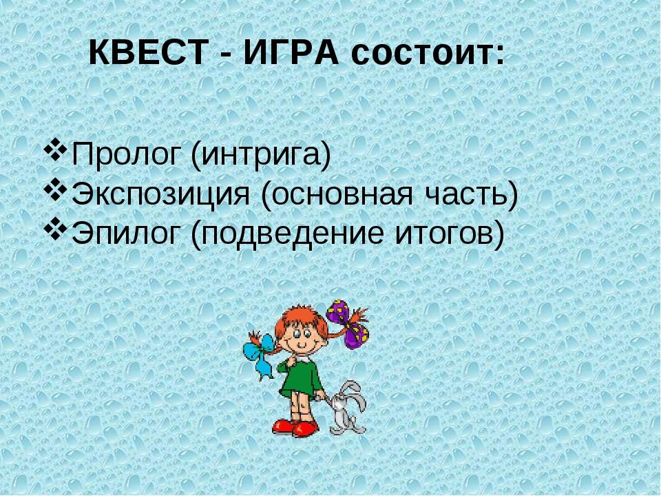 КВЕСТ - ИГРА состоит: Пролог (интрига) Экспозиция (основная часть) Эпилог (по...