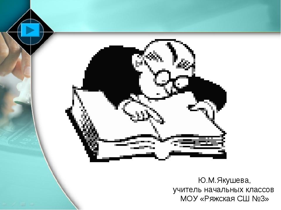 Ю.М.Якушева, учитель начальных классов МОУ «Ряжская СШ №3»