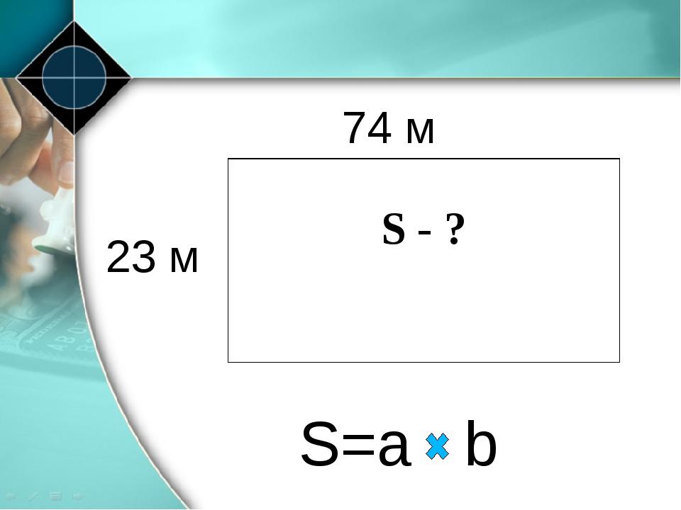 94 м 74 м 23 м S=a b S - ?