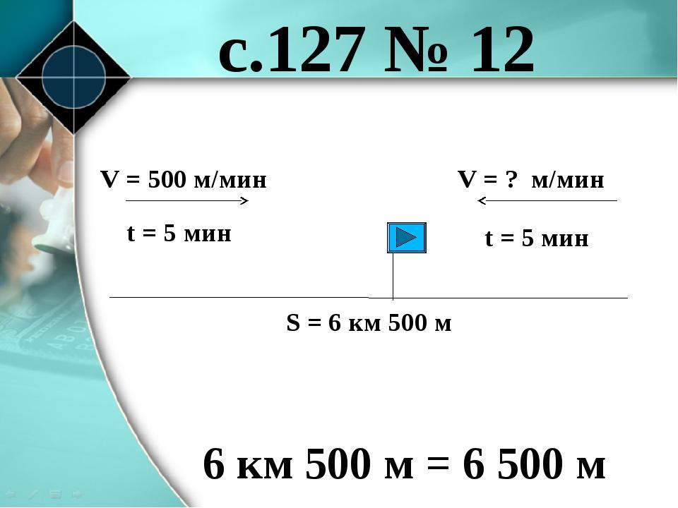 с.127 № 12 V = 500 м/мин V = ? м/мин S = 6 км 500 м 6 км 500 м = 6 500 м t =...