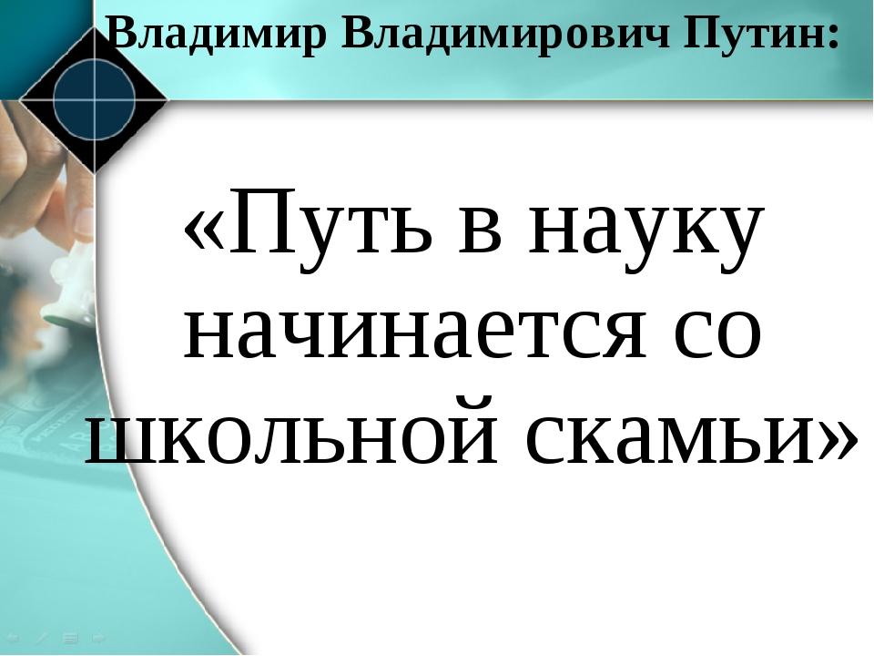 «Путь в науку начинается со школьной скамьи» Владимир Владимирович Путин: