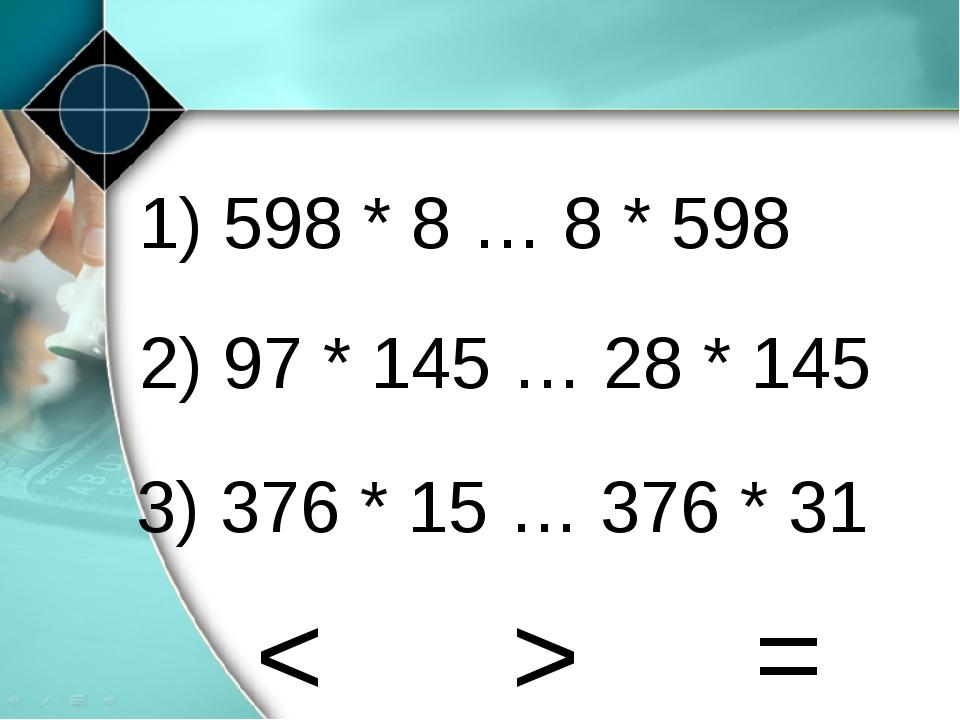 1) 598 * 8 … 8 * 598 2) 97 * 145 … 28 * 145 3) 376 * 15 … 376 * 31 = > <