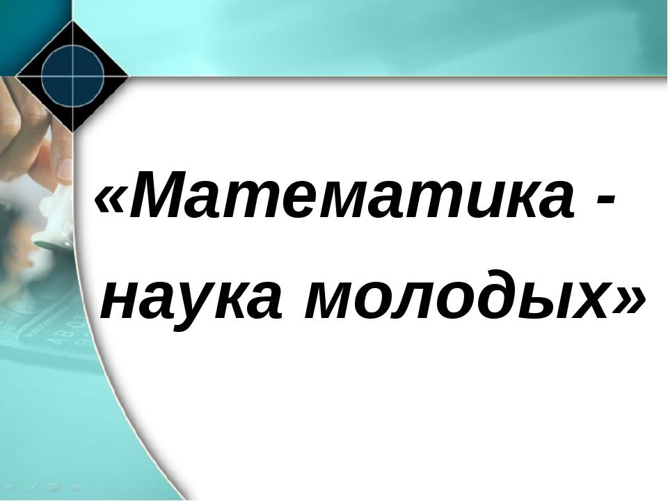 «Математика - наука молодых»