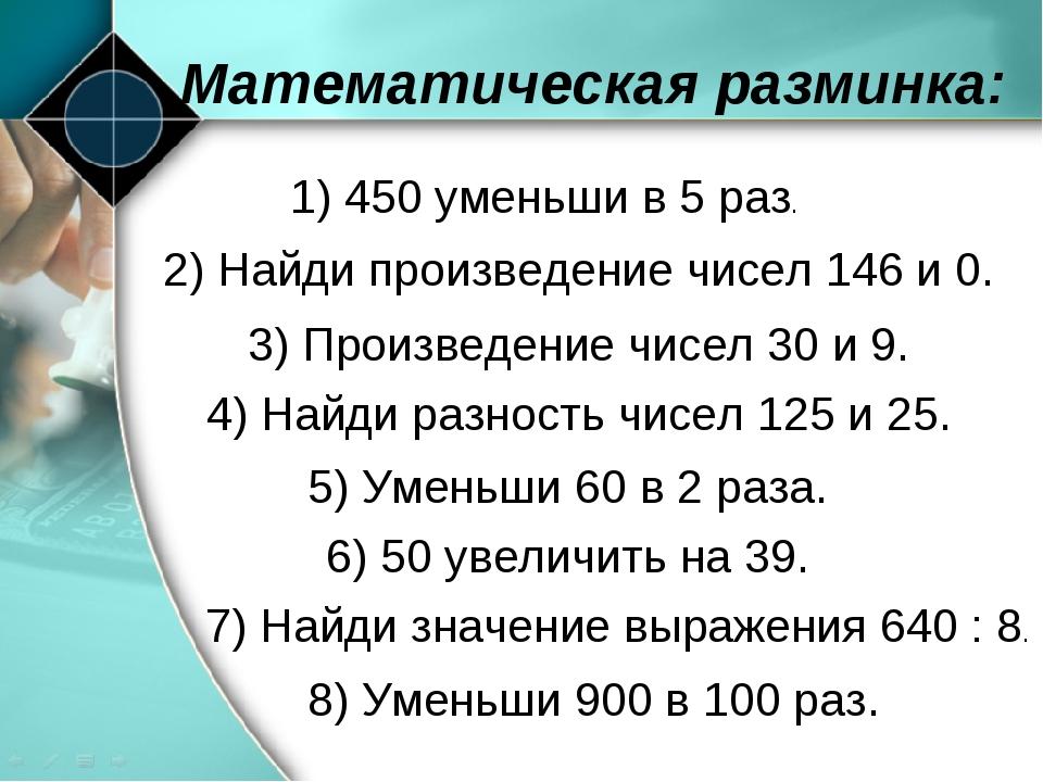 8) Уменьши 900 в 100 раз. Математическая разминка: 1) 450 уменьши в 5 раз. 2)...