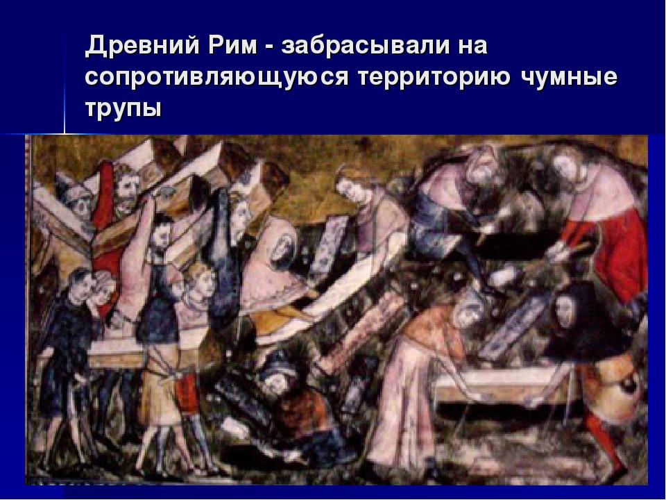 Древний Рим - забрасывали на сопротивляющуюся территорию чумные трупы