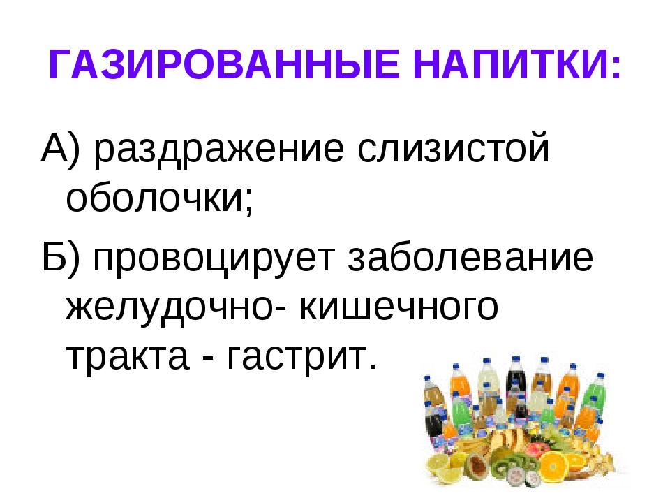 ГАЗИРОВАННЫЕ НАПИТКИ: А) раздражение слизистой оболочки; Б) провоцирует забол...