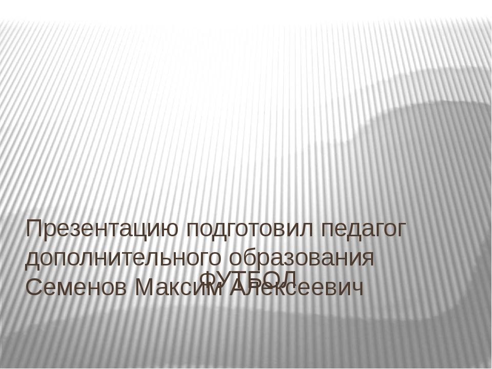 ФУТБОЛ Презентацию подготовил педагог дополнительного образования Семенов Мак...