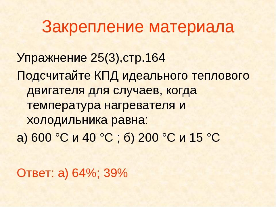 Закрепление материала Упражнение 25(3),стр.164 Подсчитайте КПД идеального теп...