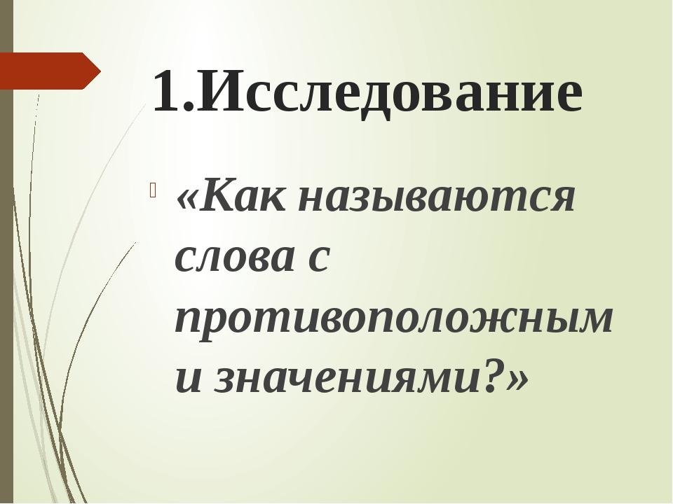 1.Исследование «Как называются слова с противоположными значениями?»