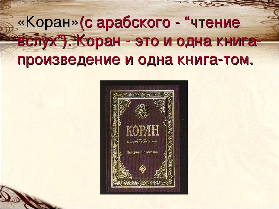 """«Коран»(с арабского - """"чтение вслух""""). Коран - это и одна книга-произведение..."""