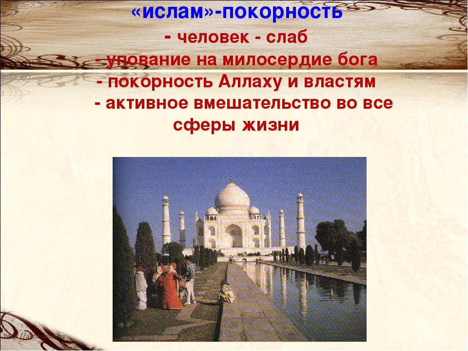 «ислам»-покорность - человек - слаб - упование на милосердие бога - покорност...
