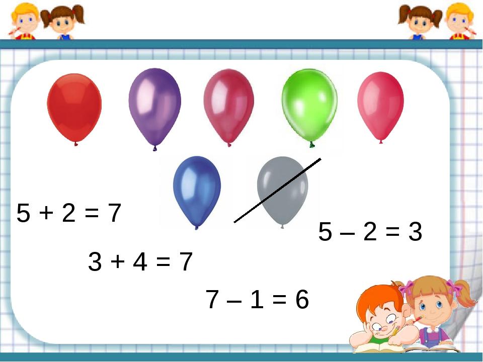 5 + 2 = 7 5 – 2 = 3 7 – 1 = 6 3 + 4 = 7