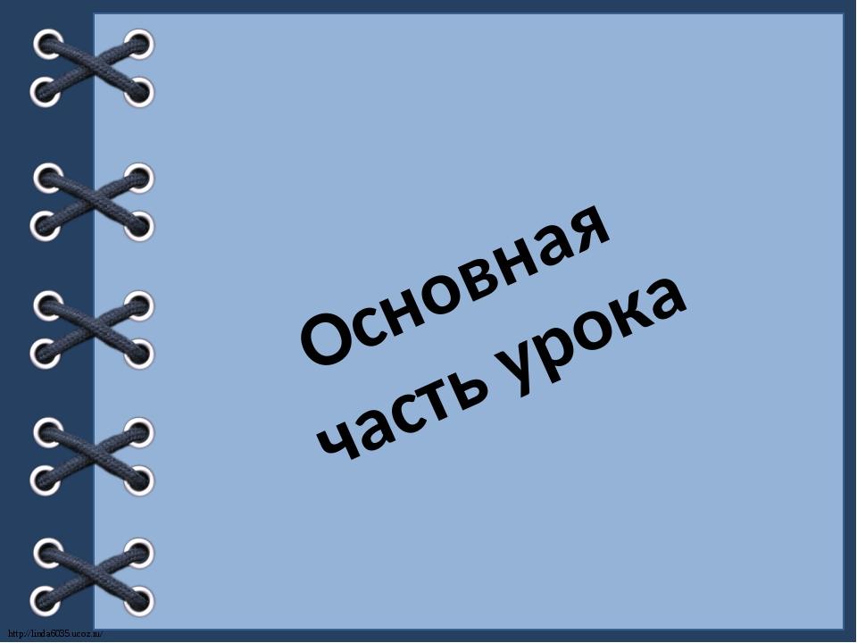 Основная часть урока http://linda6035.ucoz.ru/