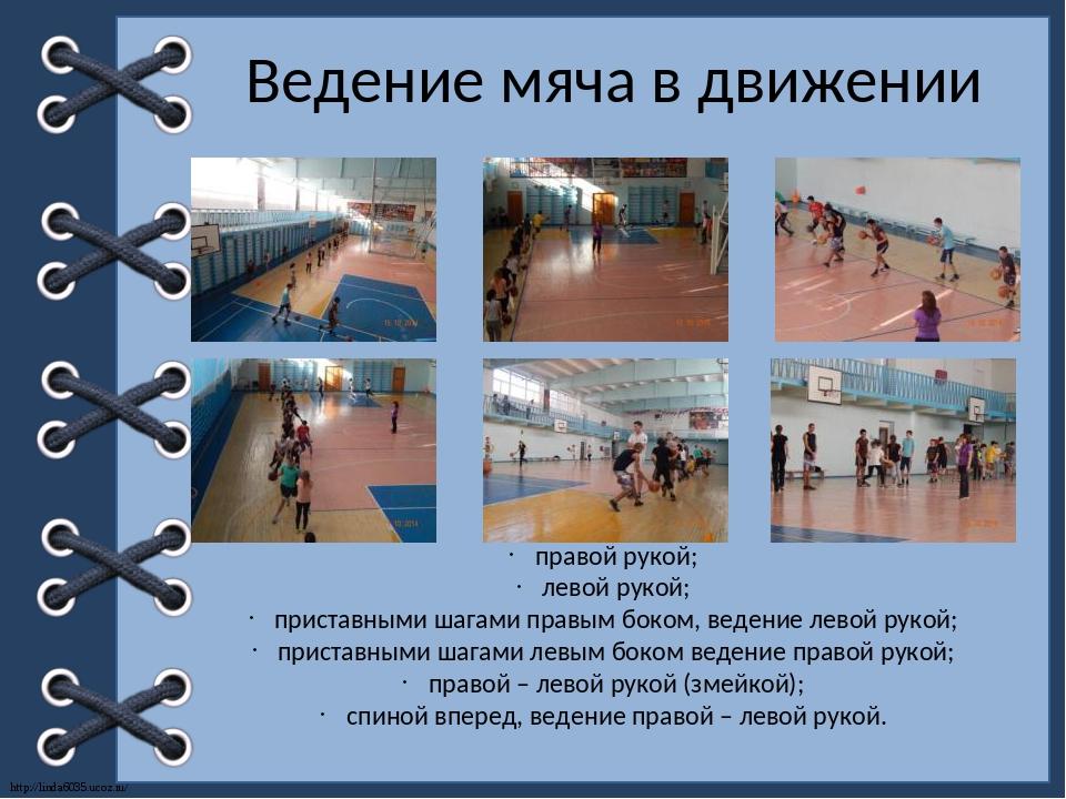 Ведение мяча в движении правой рукой; левой рукой; приставными шагами правым...
