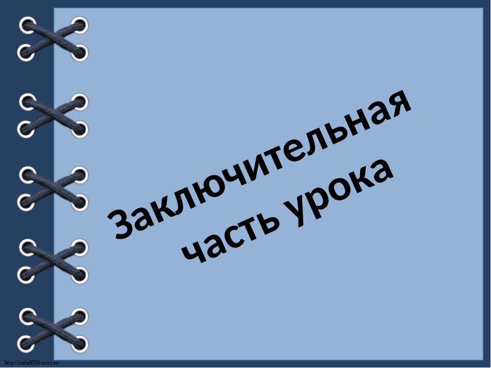 Заключительная часть урока http://linda6035.ucoz.ru/