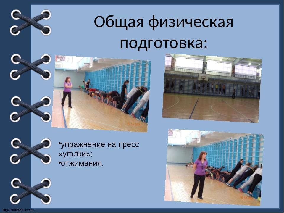 Общая физическая подготовка: упражнение на пресс «уголки»; отжимания. http://...