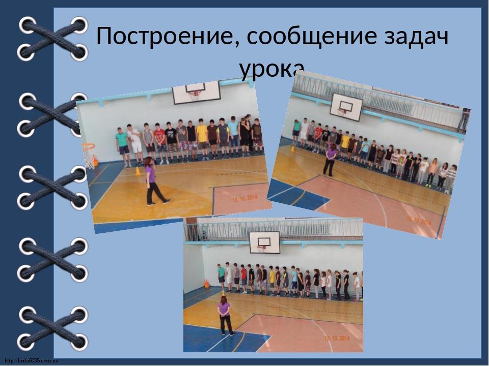 Построение, сообщение задач урока http://linda6035.ucoz.ru/
