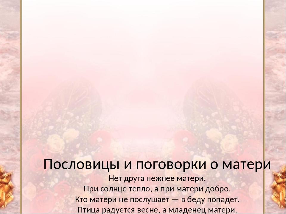 Пословицы и поговорки о матери Нет друга нежнее матери. При солнце тепло, а...