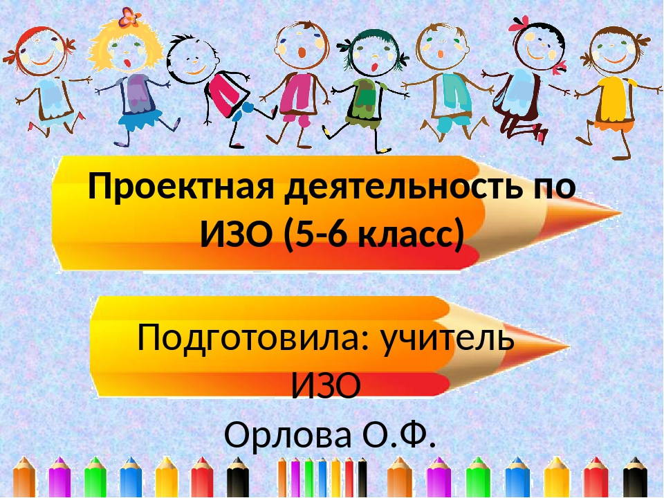 Проектная деятельность по ИЗО (5-6 класс) Подготовила: учитель ИЗО Орлова О.Ф.