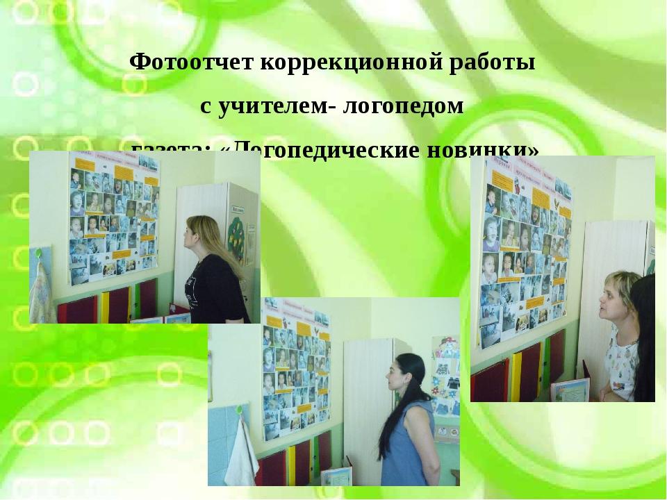 Фотоотчет коррекционной работы с учителем- логопедом газета: «Логопедические...