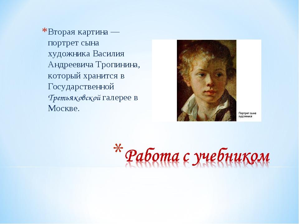 Вторая картина — портрет сына художника Василия Андреевича Тропинина, который...